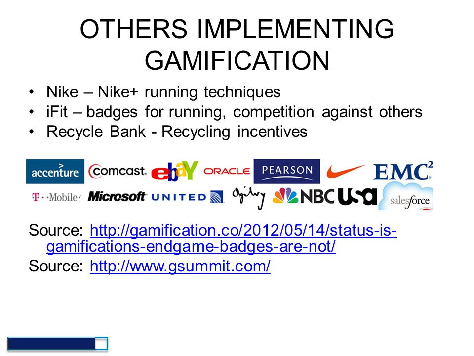 OTHERS IMPLEMENTING GAMIFICATION Nike – Nike+ running techniques iFit – badges for running, competition against others Recycle Bank - Recycling incent