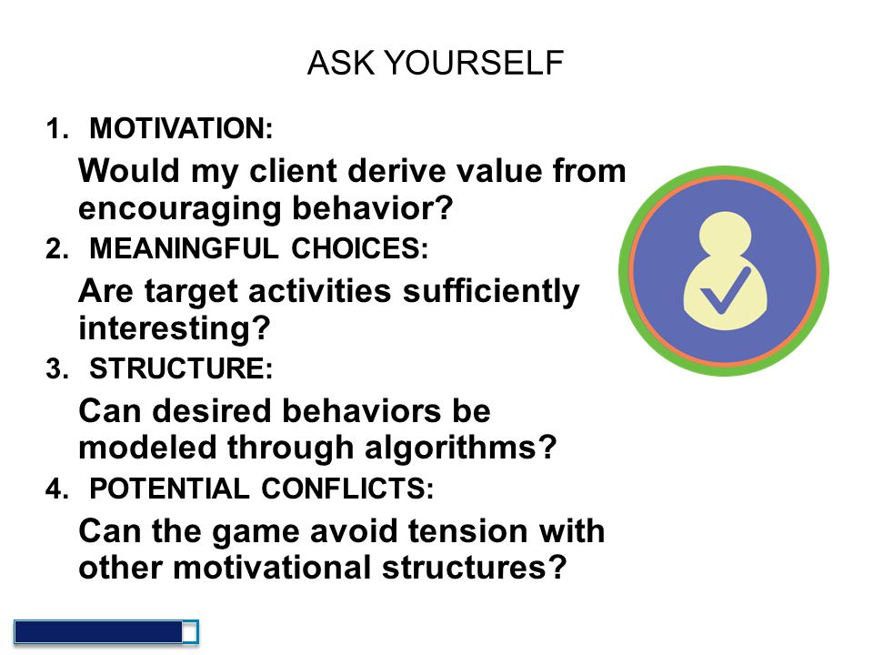 ASK YOURSELF 1.MOTIVATION: Would my client derive value from encouraging behavior? 2.MEANINGFUL CHOICES: Are target activities sufficiently interestin