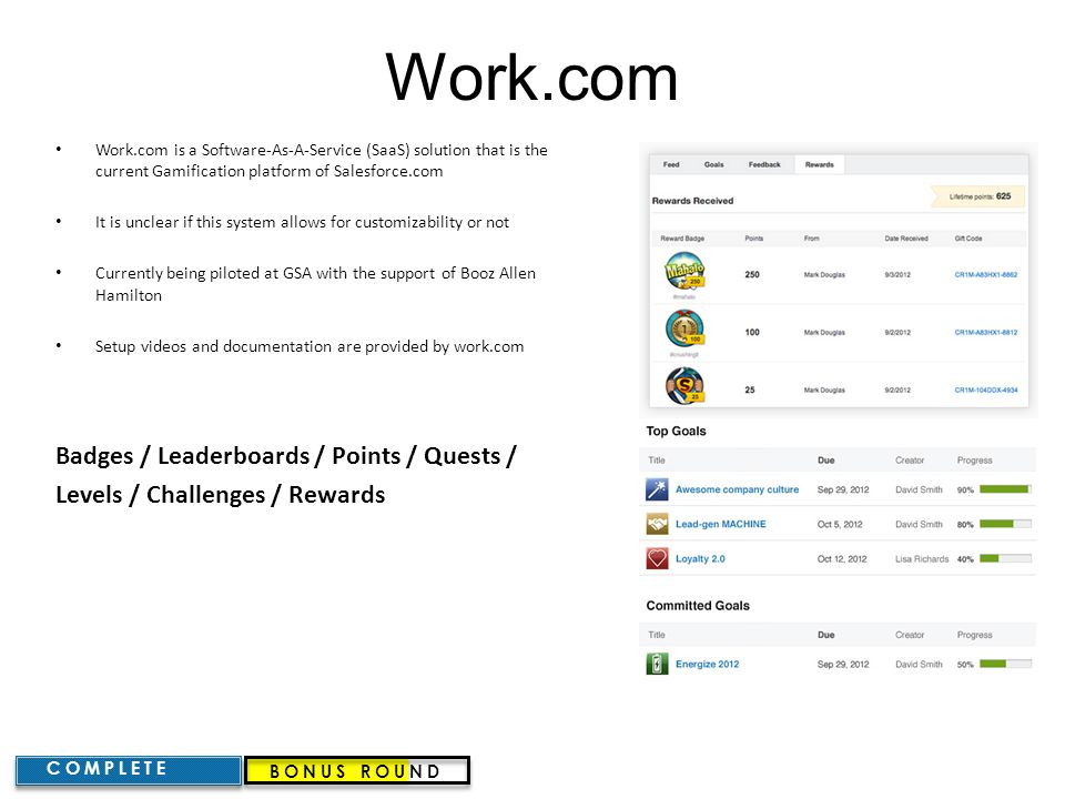 Work.com Work.com is a Software-As-A-Service (SaaS) solution that is the current Gamification platform of Salesforce.com It is unclear if this system