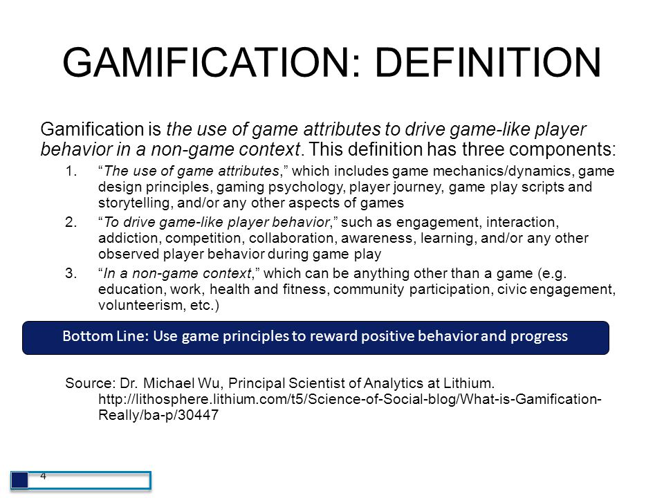 4 GAMIFICATION: DEFINITION Gamification is the use of game attributes to drive game-like player behavior in a non-game context. This definition has th