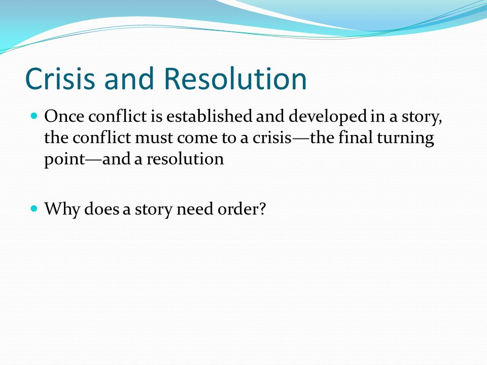 Crisis and Resolution Once conflict is established and developed in a story, the conflict must come to a crisis—the final turning point—and a resolution Why does a story need order