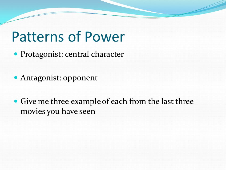 Patterns of Power Protagonist: central character Antagonist: opponent Give me three example of each from the last three movies you have seen