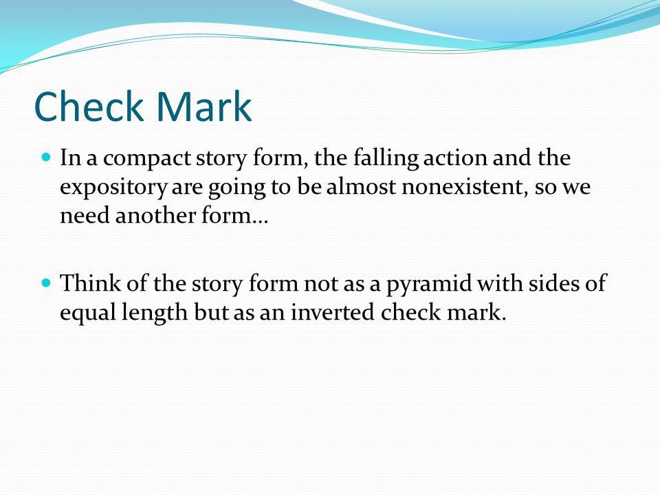 Check Mark In a compact story form, the falling action and the expository are going to be almost nonexistent, so we need another form… Think of the story form not as a pyramid with sides of equal length but as an inverted check mark.