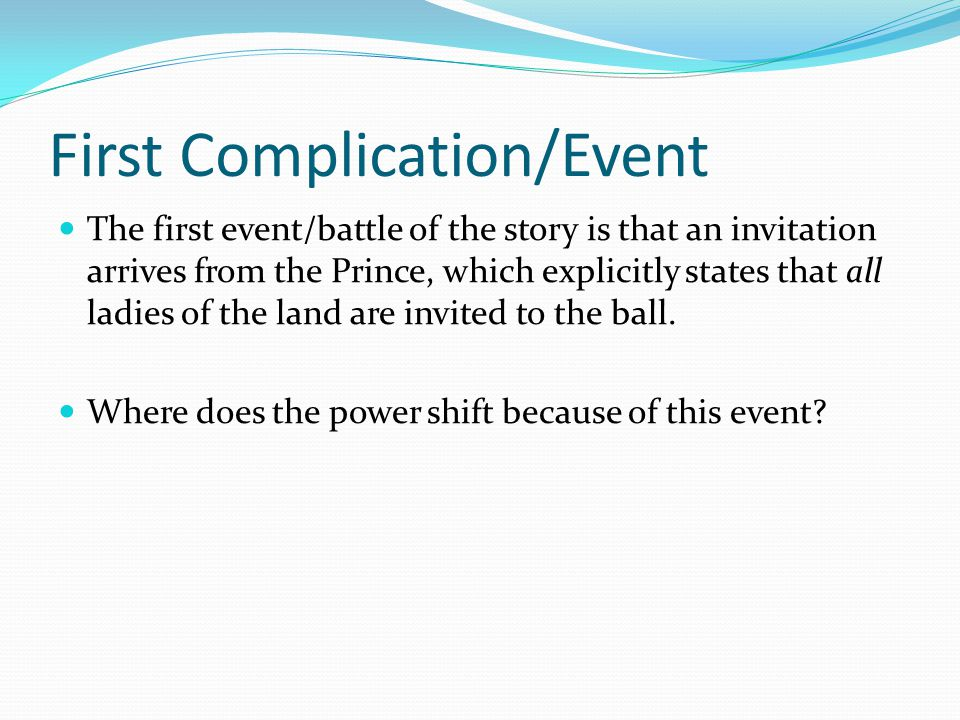 First Complication/Event The first event/battle of the story is that an invitation arrives from the Prince, which explicitly states that all ladies of the land are invited to the ball.