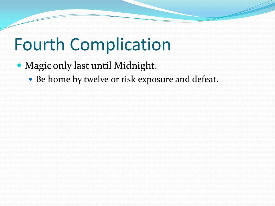 Fourth Complication Magic only last until Midnight. Be home by twelve or risk exposure and defeat.