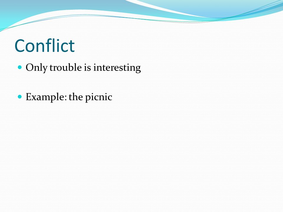Conflict Only trouble is interesting Example: the picnic