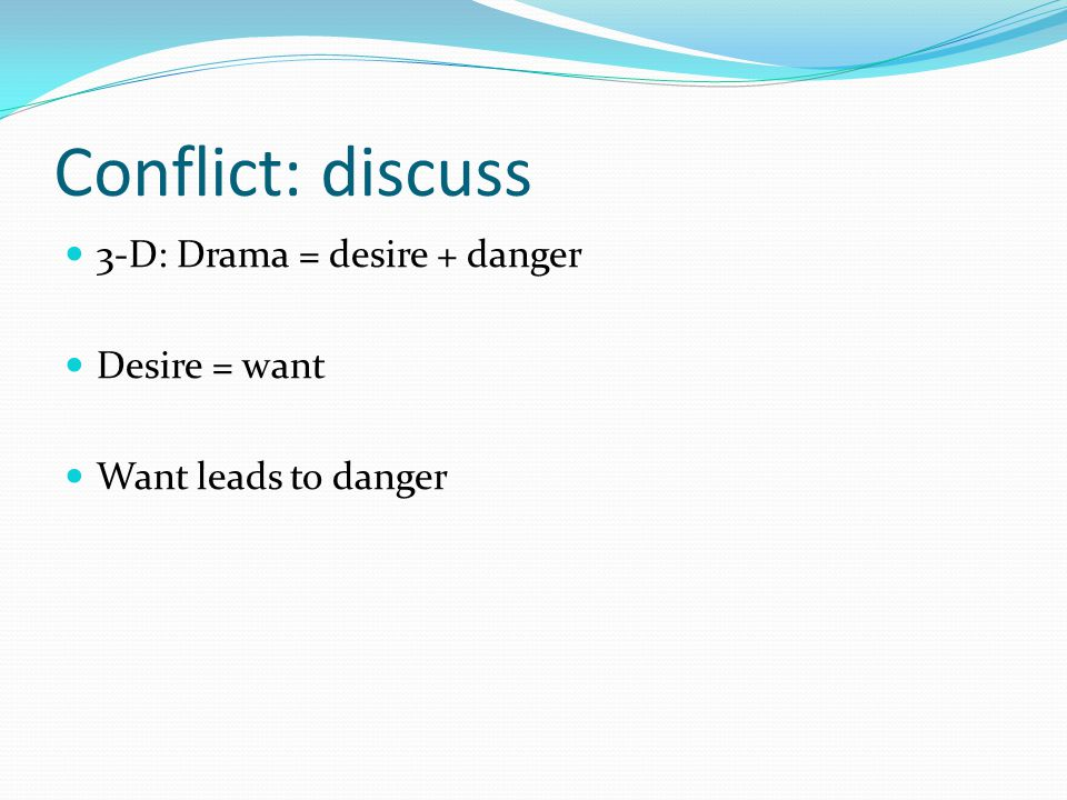 Conflict: discuss 3-D: Drama = desire + danger Desire = want Want leads to danger