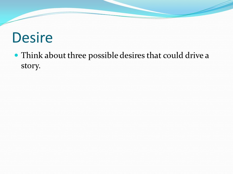 Desire Think about three possible desires that could drive a story.
