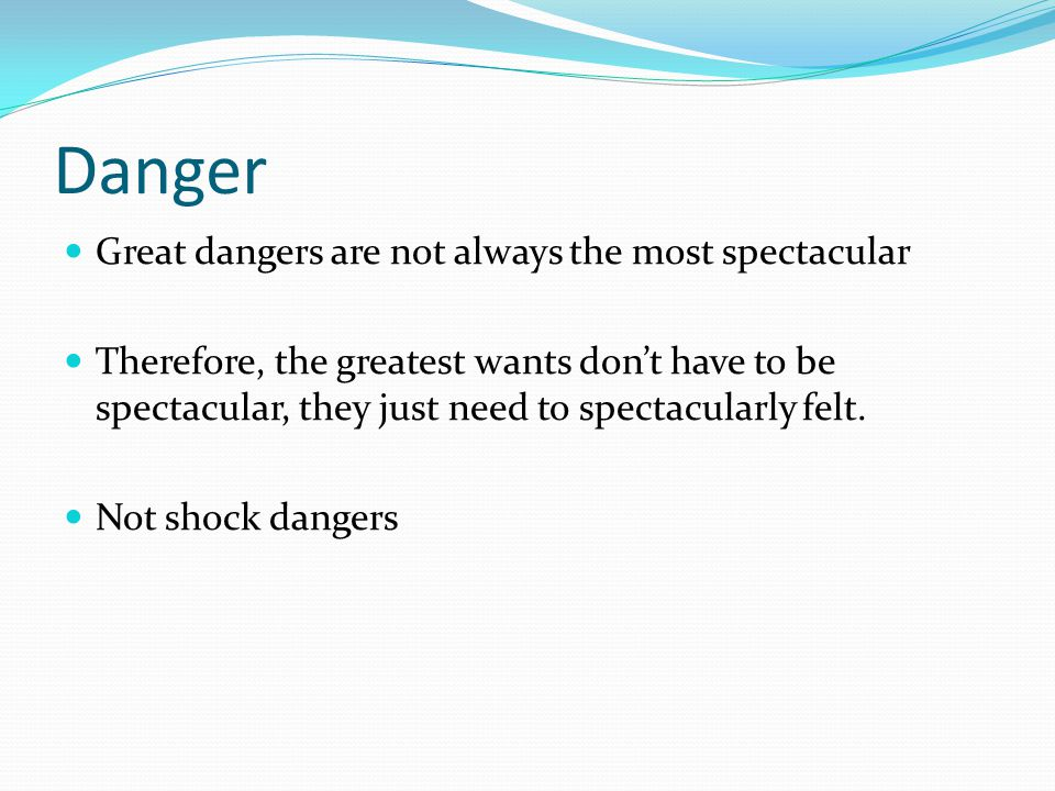 Danger Great dangers are not always the most spectacular Therefore, the greatest wants don't have to be spectacular, they just need to spectacularly felt.