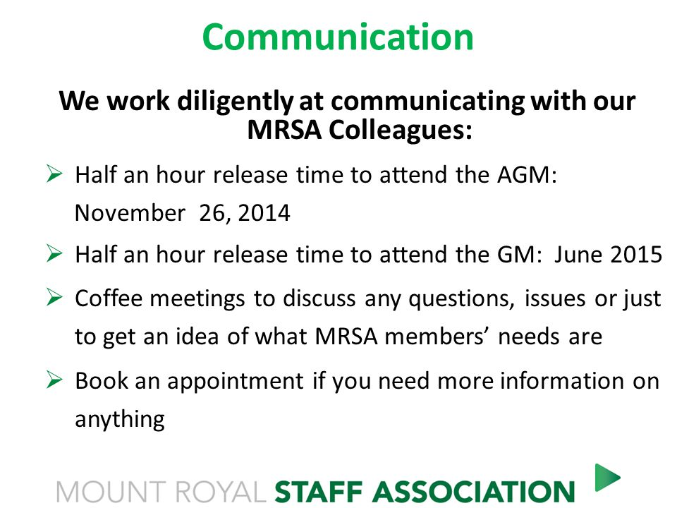 Communication We work diligently at communicating with our MRSA Colleagues:  Half an hour release time to attend the AGM: November 26, 2014  Half an hour release time to attend the GM: June 2015  Coffee meetings to discuss any questions, issues or just to get an idea of what MRSA members' needs are  Book an appointment if you need more information on anything