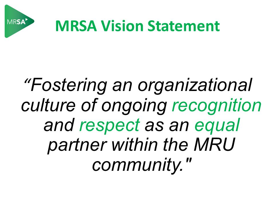 MRSA Vision Statement Fostering an organizational culture of ongoing recognition and respect as an equal partner within the MRU community.