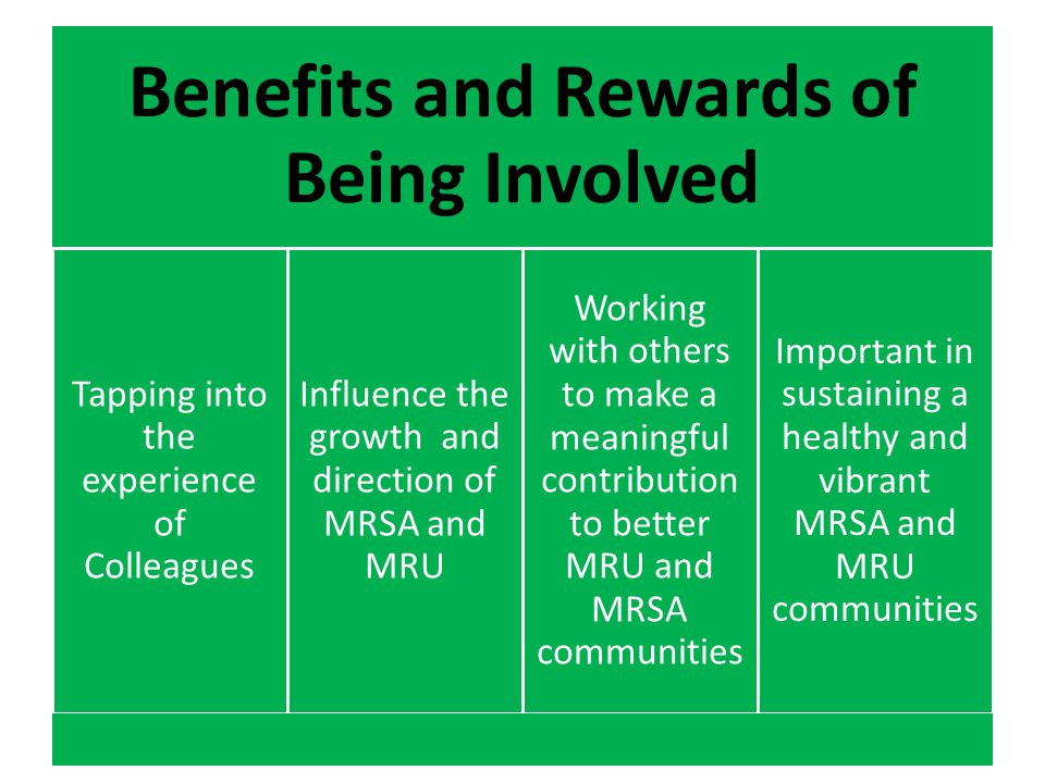 Benefits and Rewards of Being Involved Tapping into the experience of Colleagues Influence the growth and direction of MRSA and MRU Working with others to make a meaningful contribution to better MRU and MRSA communities Important in sustaining a healthy and vibrant MRSA and MRU communities