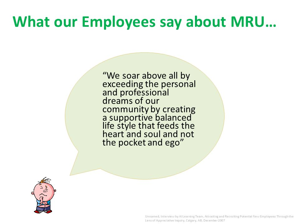 What our Employees say about MRU… We soar above all by exceeding the personal and professional dreams of our community by creating a supportive balanced life style that feeds the heart and soul and not the pocket and ego Unnamed, Interview by AI Learning Team, Attracting and Recruiting Potential New Employees: Through the Lens of Appreciative Inquiry, Calgary, AB, December 2007