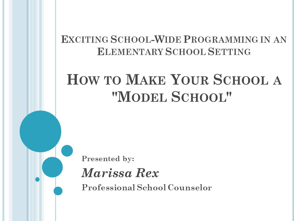 E XCITING S CHOOL -W IDE P ROGRAMMING IN AN E LEMENTARY S CHOOL S ETTING H OW TO M AKE Y OUR S CHOOL A M ODEL S CHOOL Presented by: Marissa Rex Professional School Counselor