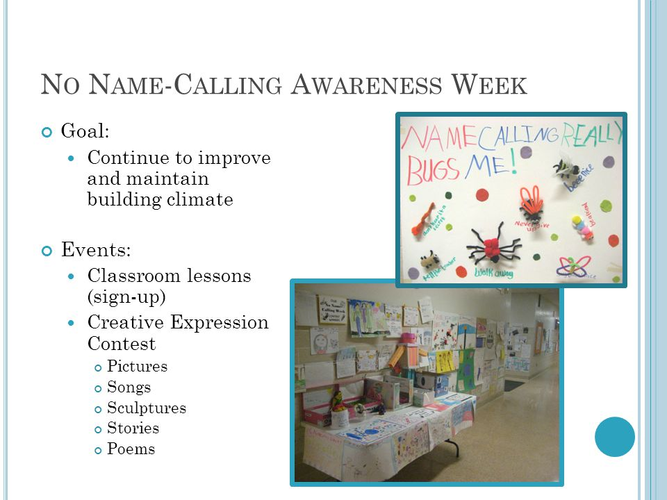N O N AME -C ALLING A WARENESS W EEK Goal: Continue to improve and maintain building climate Events: Classroom lessons (sign-up) Creative Expression Contest Pictures Songs Sculptures Stories Poems