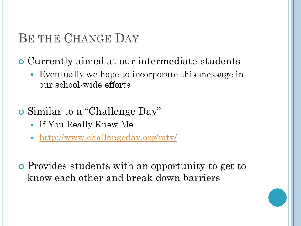 B E THE C HANGE D AY Currently aimed at our intermediate students Eventually we hope to incorporate this message in our school-wide efforts Similar to a Challenge Day If You Really Knew Me http://www.challengeday.org/mtv/ Provides students with an opportunity to get to know each other and break down barriers