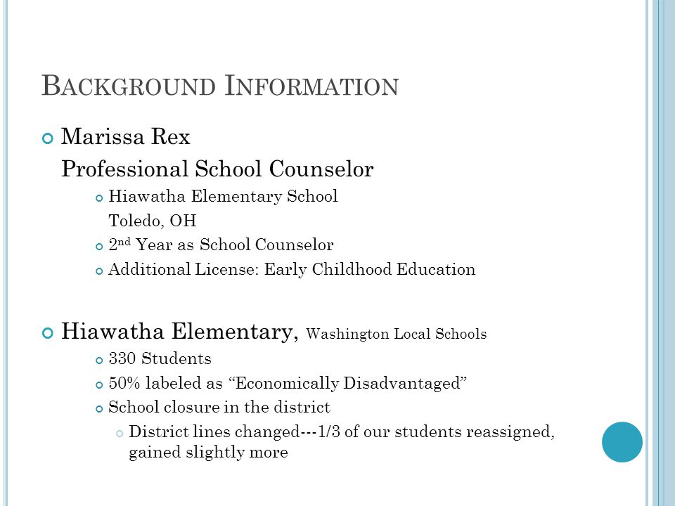 B ACKGROUND I NFORMATION Marissa Rex Professional School Counselor Hiawatha Elementary School Toledo, OH 2 nd Year as School Counselor Additional License: Early Childhood Education Hiawatha Elementary, Washington Local Schools 330 Students 50% labeled as Economically Disadvantaged School closure in the district District lines changed---1/3 of our students reassigned, gained slightly more