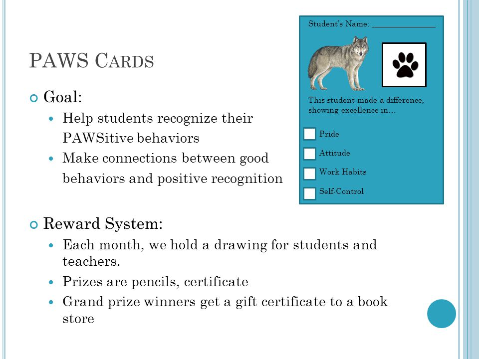 PAWS C ARDS Goal: Help students recognize their PAWSitive behaviors Make connections between good behaviors and positive recognition Reward System: Each month, we hold a drawing for students and teachers.