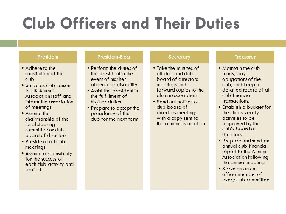 Club Officers and Their Duties President Adhere to the constitution of the club Serve as club liaison to UK Alumni Association staff and inform the as