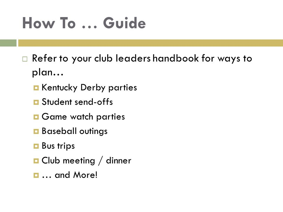 How To … Guide  Refer to your club leaders handbook for ways to plan…  Kentucky Derby parties  Student send-offs  Game watch parties  Baseball ou