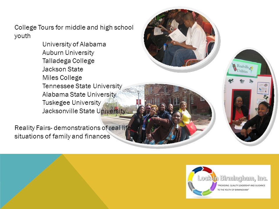 College Tours for middle and high school youth University of Alabama Auburn University Talladega College Jackson State Miles College Tennessee State University Alabama State University Tuskegee University Jacksonville State University Reality Fairs- demonstrations of real life situations of family and finances