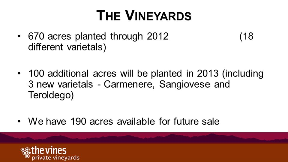 T HE V INEYARDS 670 acres planted through 2012 (18 different varietals) 100 additional acres will be planted in 2013 (including 3 new varietals - Carm