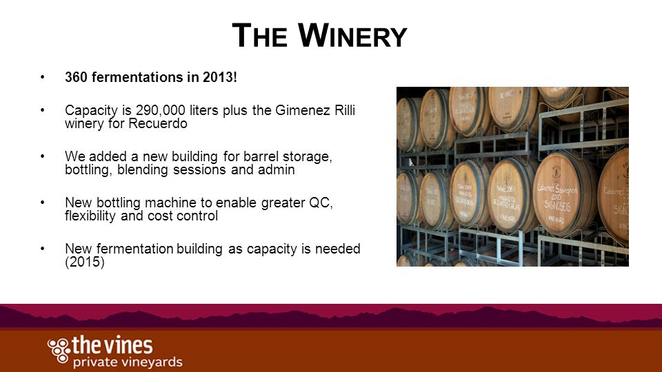 T HE W INERY 360 fermentations in 2013! Capacity is 290,000 liters plus the Gimenez Rilli winery for Recuerdo We added a new building for barrel stora