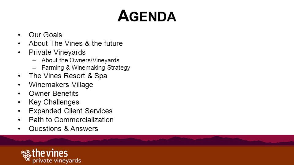 A GENDA Our Goals About The Vines & the future Private Vineyards –About the Owners/Vineyards –Farming & Winemaking Strategy The Vines Resort & Spa Win