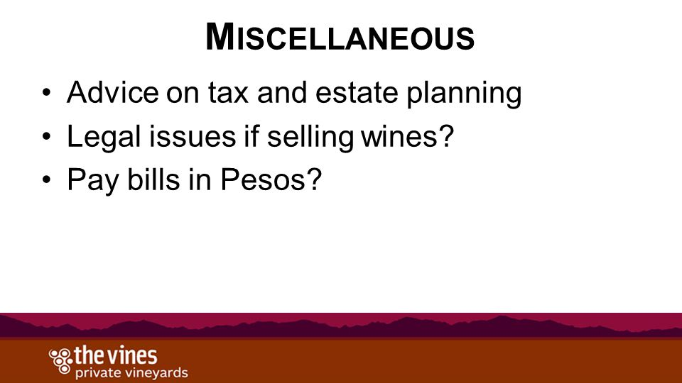 M ISCELLANEOUS Advice on tax and estate planning Legal issues if selling wines? Pay bills in Pesos?