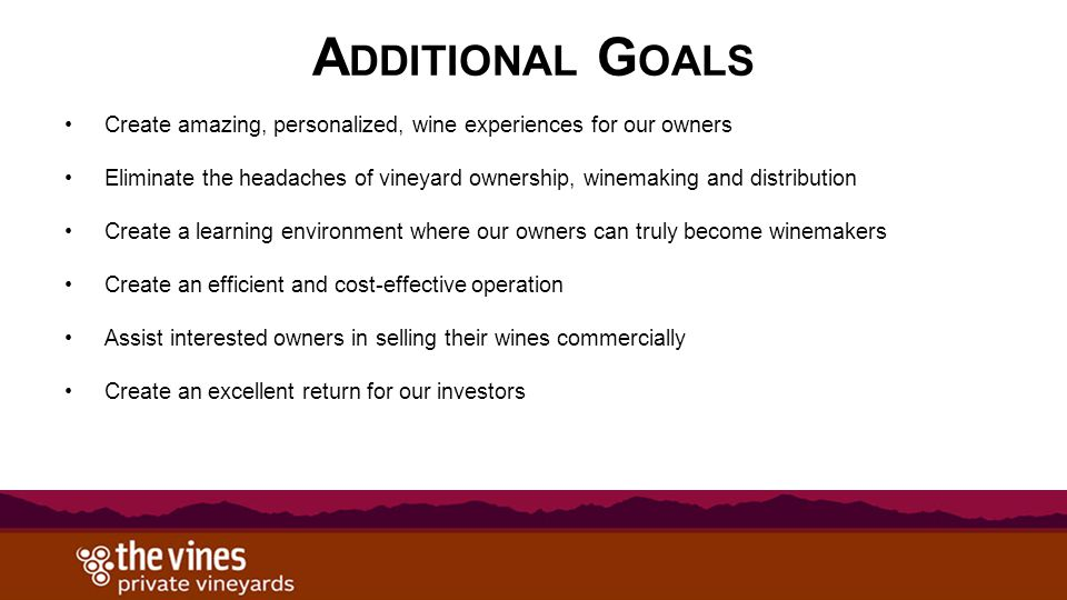 A DDITIONAL G OALS Create amazing, personalized, wine experiences for our owners Eliminate the headaches of vineyard ownership, winemaking and distribution Create a learning environment where our owners can truly become winemakers Create an efficient and cost-effective operation Assist interested owners in selling their wines commercially Create an excellent return for our investors