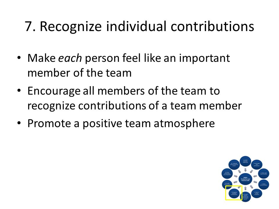 7. Recognize individual contributions Make each person feel like an important member of the team Encourage all members of the team to recognize contri