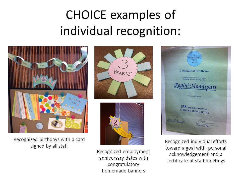 CHOICE examples of individual recognition: Recognized employment anniversary dates with congratulatory homemade banners Recognized birthdays with a card signed by all staff Recognized individual efforts toward a goal with personal acknowledgement and a certificate at staff meetings
