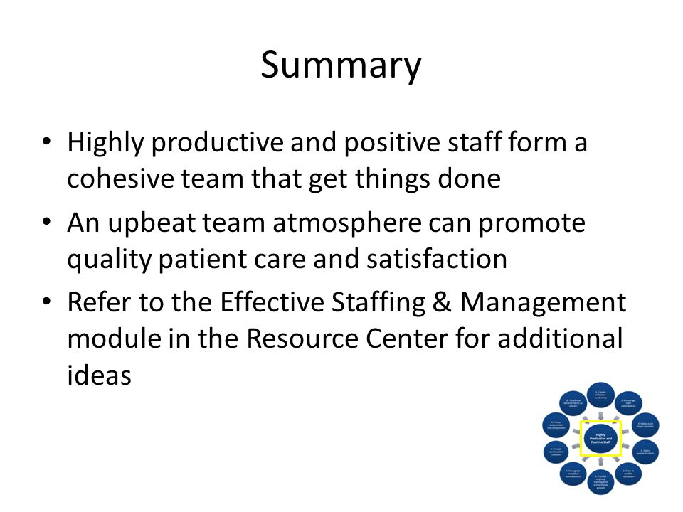 Summary Highly productive and positive staff form a cohesive team that get things done An upbeat team atmosphere can promote quality patient care and satisfaction Refer to the Effective Staffing & Management module in the Resource Center for additional ideas