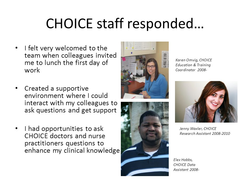 CHOICE staff responded… I felt very welcomed to the team when colleagues invited me to lunch the first day of work Created a supportive environment where I could interact with my colleagues to ask questions and get support I had opportunities to ask CHOICE doctors and nurse practitioners questions to enhance my clinical knowledge Karen Omvig, CHOICE Education & Training Coordinator 2008- Elex Hobbs, CHOICE Data Assistant 2008- Jenny Waxler, CHOICE Research Assistant 2008-2010