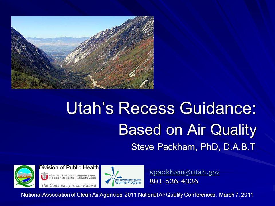 Utah's Recess Guidance: Based on Air Quality spackham@utah.gov 801-536-4036 Steve Packham, PhD, D.A.B.T National Association of Clean Air Agencies: 2011 National Air Quality Conferences.
