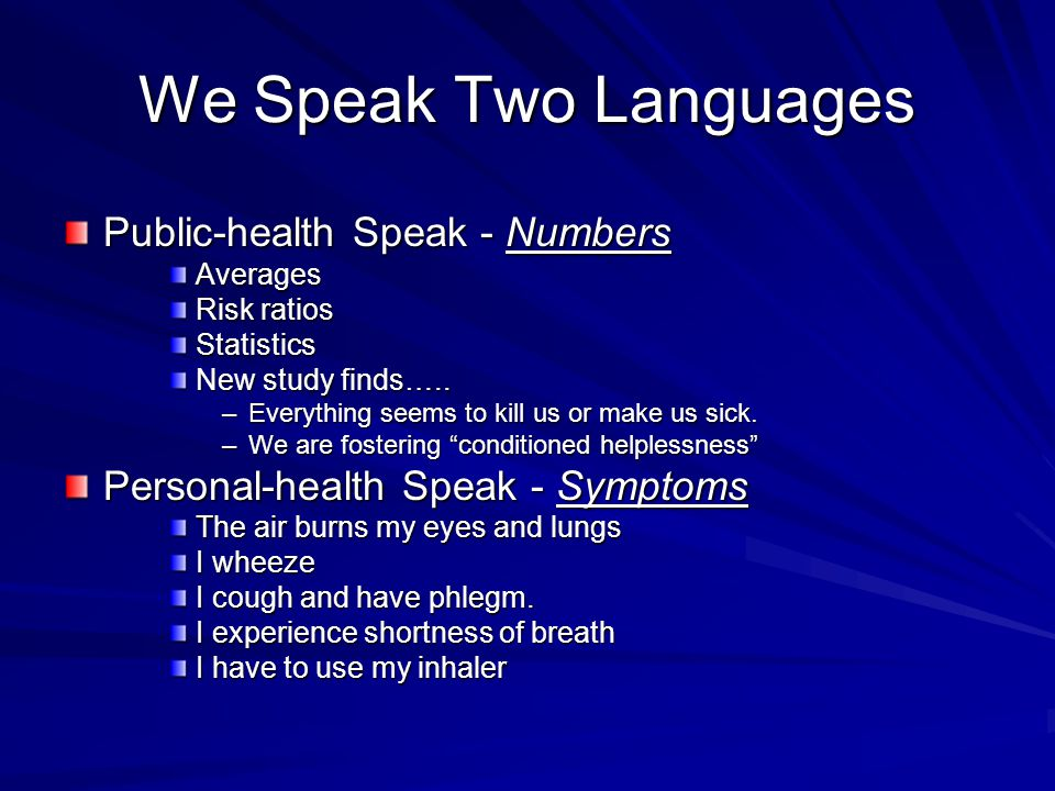 We Speak Two Languages Public-health Speak - Numbers Averages Risk ratios Statistics New study finds….. –Everything seems to kill us or make us sick.