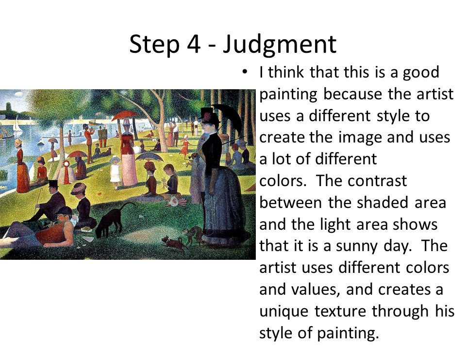 Step 4 - Judgment I think that this is a good painting because the artist uses a different style to create the image and uses a lot of different colors.