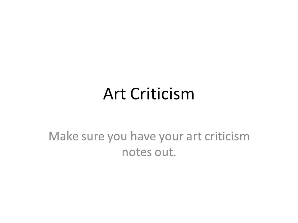 Art Criticism Make sure you have your art criticism notes out.