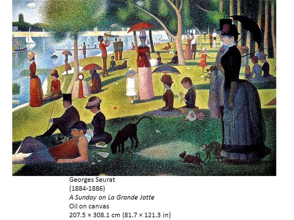 Georges Seurat (1884-1886) A Sunday on La Grande Jatte Oil on canvas 207.5 × 308.1 cm (81.7 × 121.3 in)