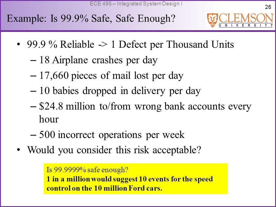 26 ECE 495 – Integrated System Design I Example: Is 99.9% Safe, Safe Enough.