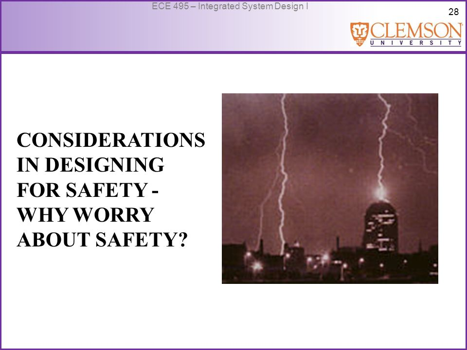 28 ECE 495 – Integrated System Design I CONSIDERATIONS IN DESIGNING FOR SAFETY - WHY WORRY ABOUT SAFETY