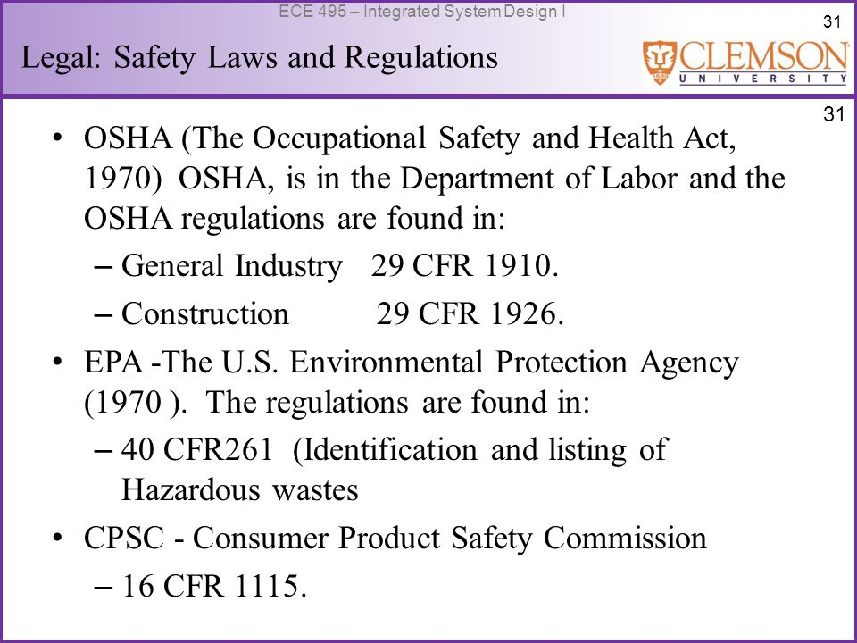 31 ECE 495 – Integrated System Design I Legal: Safety Laws and Regulations OSHA (The Occupational Safety and Health Act, 1970) OSHA, is in the Department of Labor and the OSHA regulations are found in: – General Industry 29 CFR 1910.