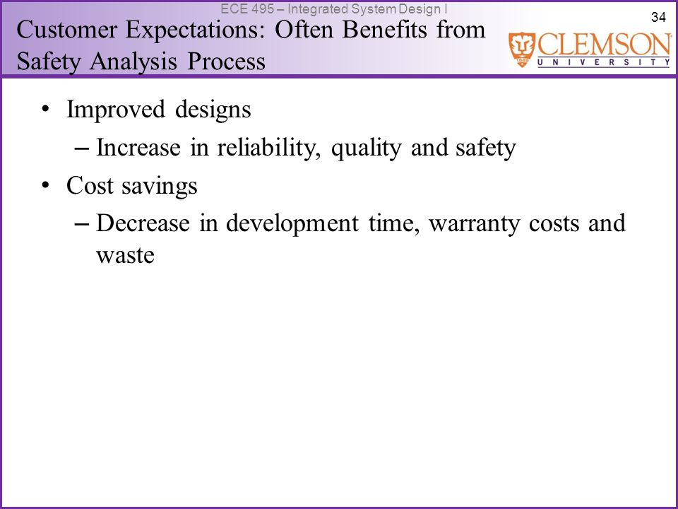 34 ECE 495 – Integrated System Design I Customer Expectations: Often Benefits from Safety Analysis Process Improved designs – Increase in reliability, quality and safety Cost savings – Decrease in development time, warranty costs and waste