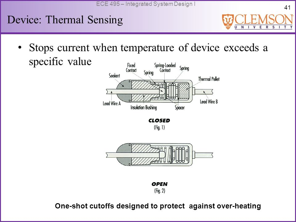 41 ECE 495 – Integrated System Design I Device: Thermal Sensing Stops current when temperature of device exceeds a specific value One-shot cutoffs designed to protect against over-heating