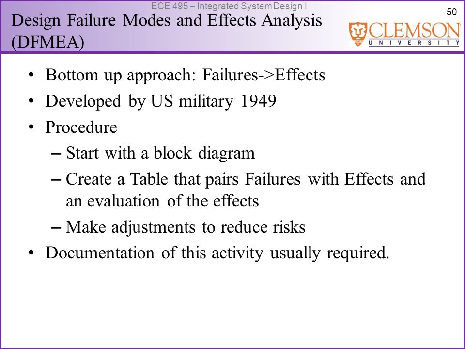 50 ECE 495 – Integrated System Design I Design Failure Modes and Effects Analysis (DFMEA) Bottom up approach: Failures->Effects Developed by US military 1949 Procedure – Start with a block diagram – Create a Table that pairs Failures with Effects and an evaluation of the effects – Make adjustments to reduce risks Documentation of this activity usually required.