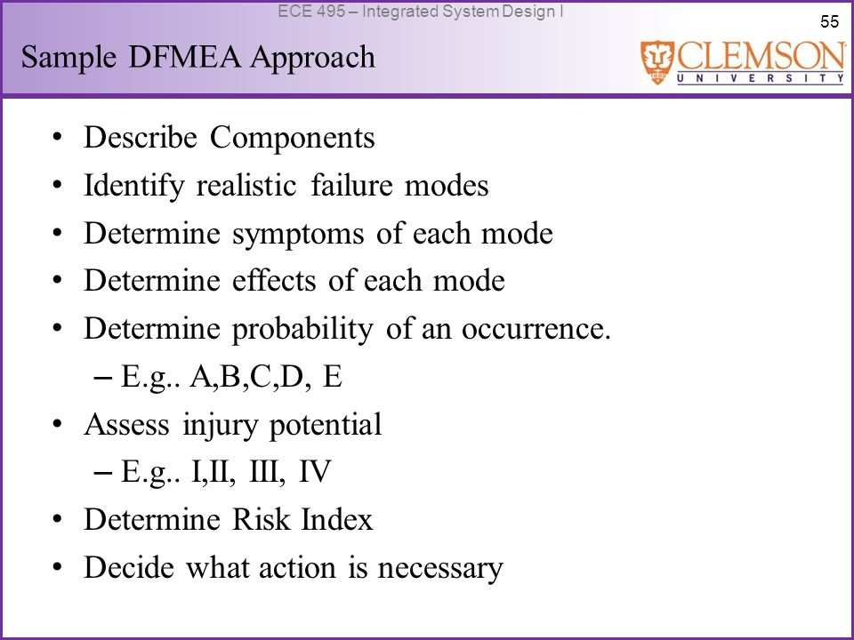 55 ECE 495 – Integrated System Design I Sample DFMEA Approach Describe Components Identify realistic failure modes Determine symptoms of each mode Determine effects of each mode Determine probability of an occurrence.