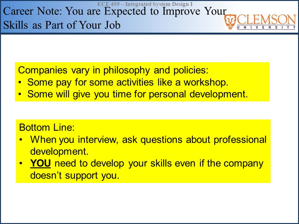 ECE 495 – Integrated System Design I Career Note: You are Expected to Improve Your Skills as Part of Your Job Companies vary in philosophy and policies: Some pay for some activities like a workshop.