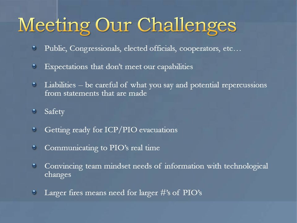 Public, Congressionals, elected officials, cooperators, etc… Expectations that don't meet our capabilities Liabilities – be careful of what you say and potential repercussions from statements that are made Safety Getting ready for ICP/PIO evacuations Communicating to PIO's real time Convincing team mindset needs of information with technological changes Larger fires means need for larger #'s of PIO's