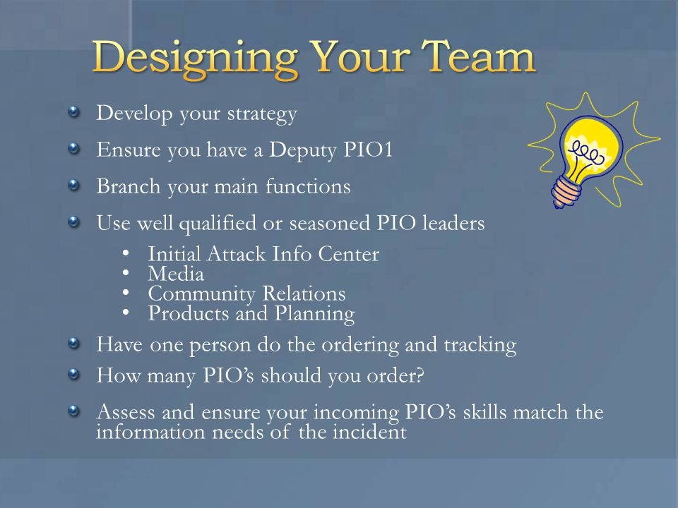 Develop your strategy Ensure you have a Deputy PIO1 Branch your main functions Use well qualified or seasoned PIO leaders Initial Attack Info Center Media Community Relations Products and Planning Have one person do the ordering and tracking How many PIO's should you order.