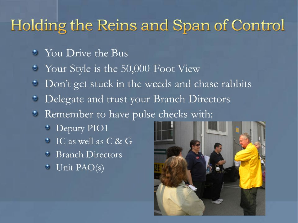 You Drive the Bus Your Style is the 50,000 Foot View Don't get stuck in the weeds and chase rabbits Delegate and trust your Branch Directors Remember to have pulse checks with: Deputy PIO1 IC as well as C & G Branch Directors Unit PAO(s)